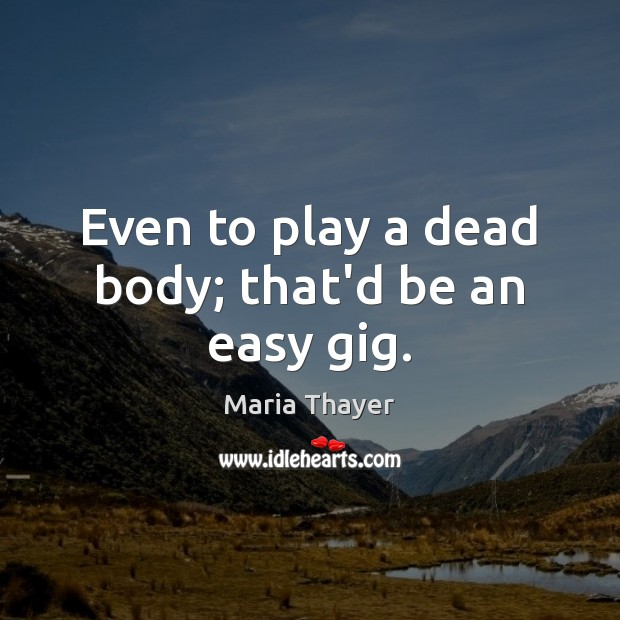 Even to play a dead body; that'd be an easy gig. Image