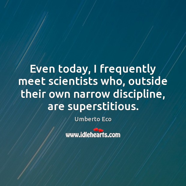 Even today, I frequently meet scientists who, outside their own narrow discipline, Umberto Eco Picture Quote