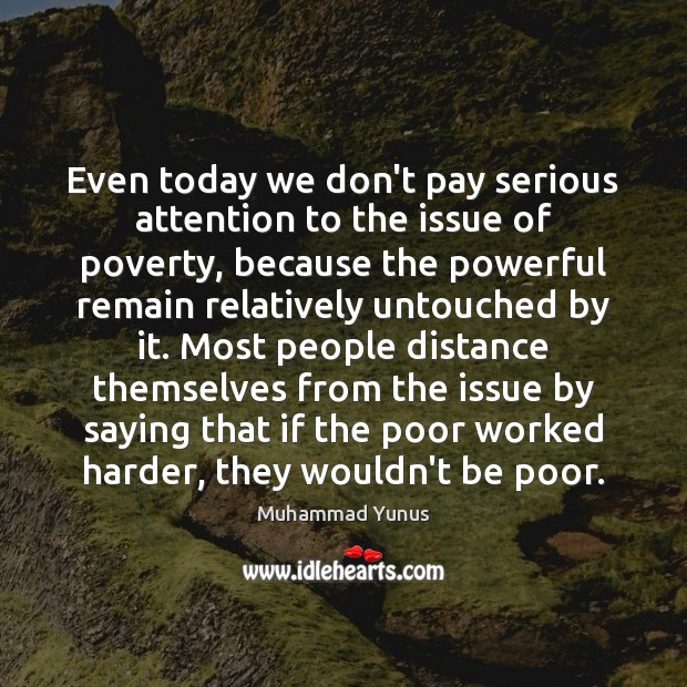 Even today we don't pay serious attention to the issue of poverty, Muhammad Yunus Picture Quote