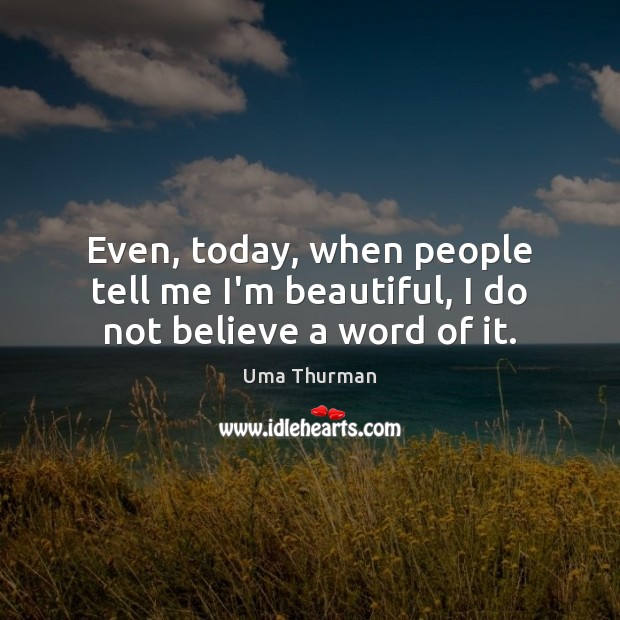 Even, today, when people tell me I'm beautiful, I do not believe a word of it. Image