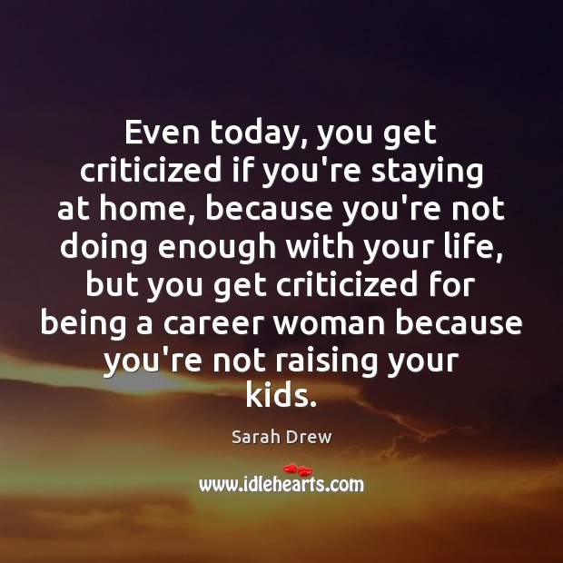 Image, Even today, you get criticized if you're staying at home, because you're