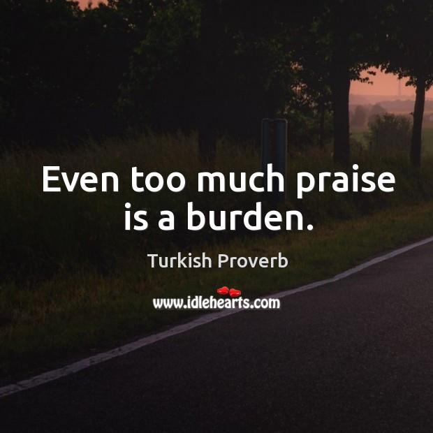 Even too much praise is a burden. Turkish Proverbs Image