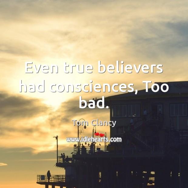 Even true believers had consciences, Too bad. Tom Clancy Picture Quote