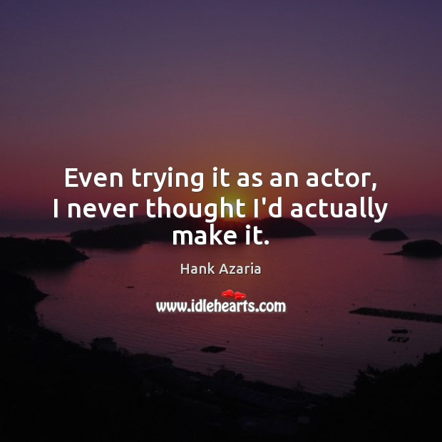 Even trying it as an actor, I never thought I'd actually make it. Hank Azaria Picture Quote