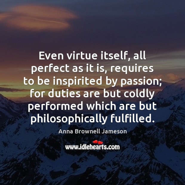 Even virtue itself, all perfect as it is, requires to be inspirited Passion Quotes Image