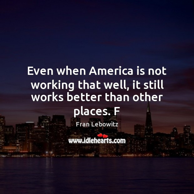 Even when America is not working that well, it still works better than other places. F Fran Lebowitz Picture Quote