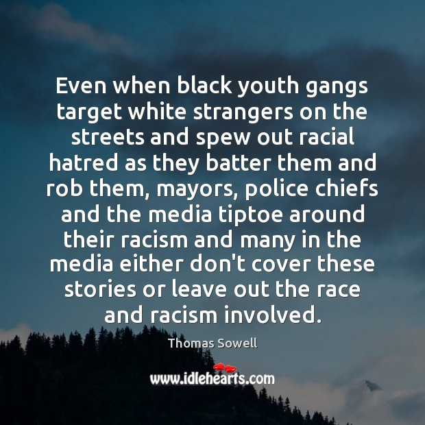 Even when black youth gangs target white strangers on the streets and Thomas Sowell Picture Quote
