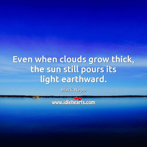Even when clouds grow thick, the sun still pours its light earthward. Mark Nepo Picture Quote