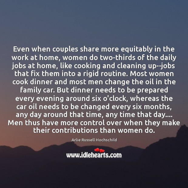 Even when couples share more equitably in the work at home, women Arlie Russell Hochschild Picture Quote
