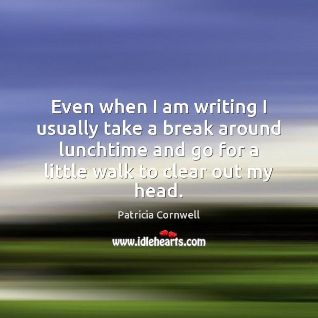 Even when I am writing I usually take a break around lunchtime Image
