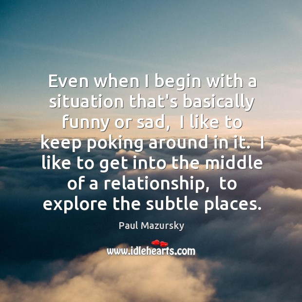 Even when I begin with a situation that's basically funny or sad, Paul Mazursky Picture Quote