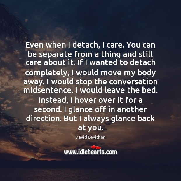 Even when I detach, I care. You can be separate from a Image