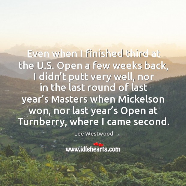Even when I finished third at the u.s. Open a few weeks back, I didn't putt very well Lee Westwood Picture Quote