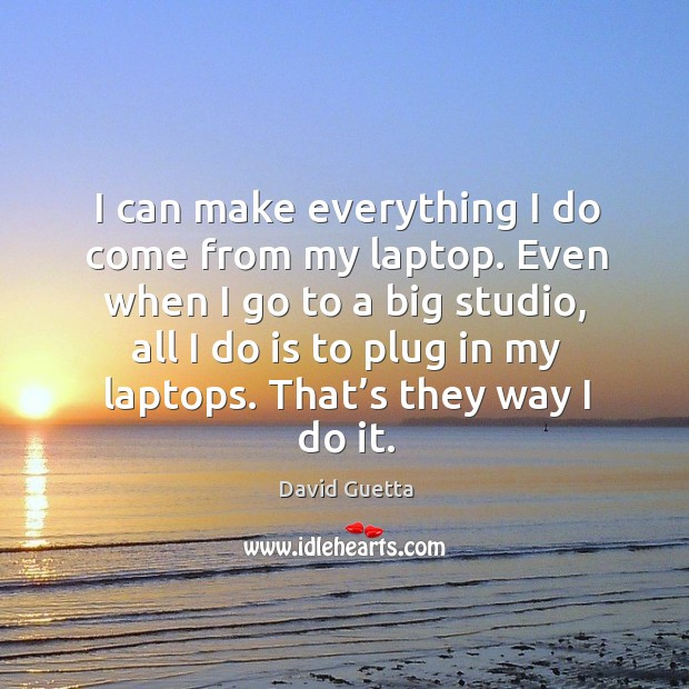 Even when I go to a big studio, all I do is to plug in my laptops. That's they way I do it. Image
