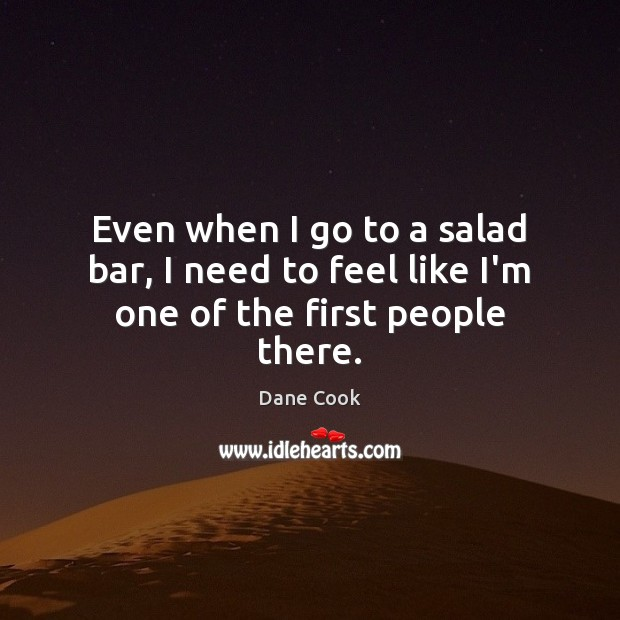 Even when I go to a salad bar, I need to feel like I'm one of the first people there. Dane Cook Picture Quote