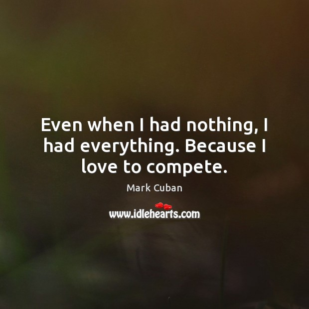 Even when I had nothing, I had everything. Because I love to compete. Mark Cuban Picture Quote