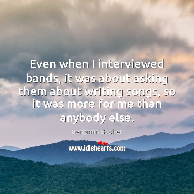 Image, Even when I interviewed bands, it was about asking them about writing