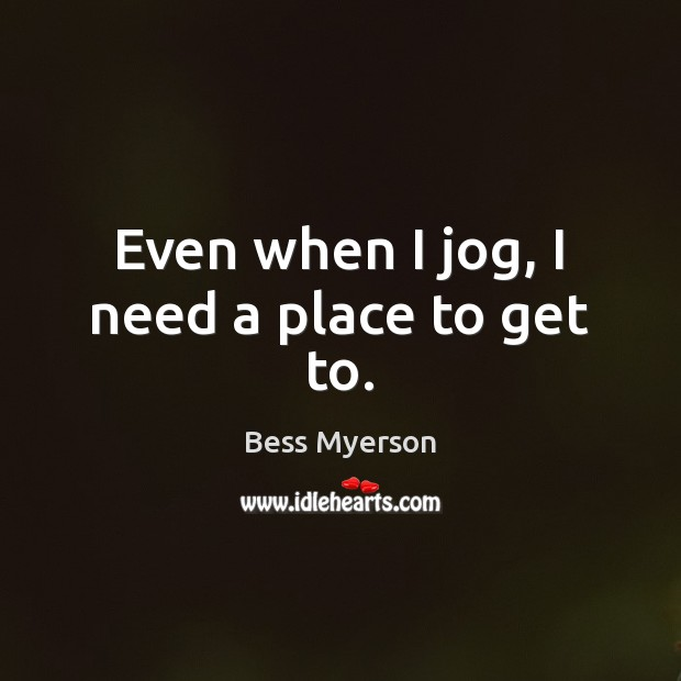 Even when I jog, I need a place to get to. Image