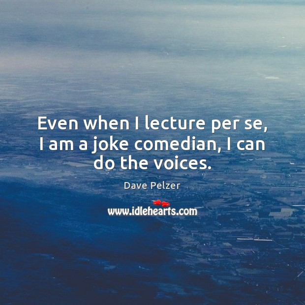 Even when I lecture per se, I am a joke comedian, I can do the voices. Dave Pelzer Picture Quote