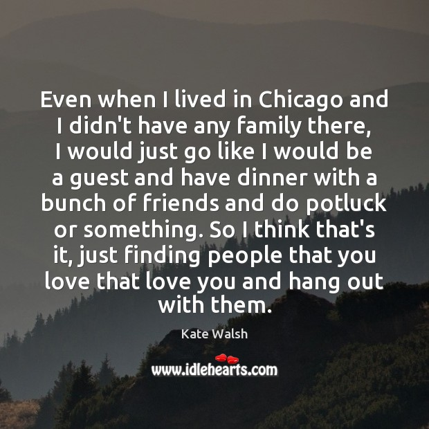 Even when I lived in Chicago and I didn't have any family Kate Walsh Picture Quote