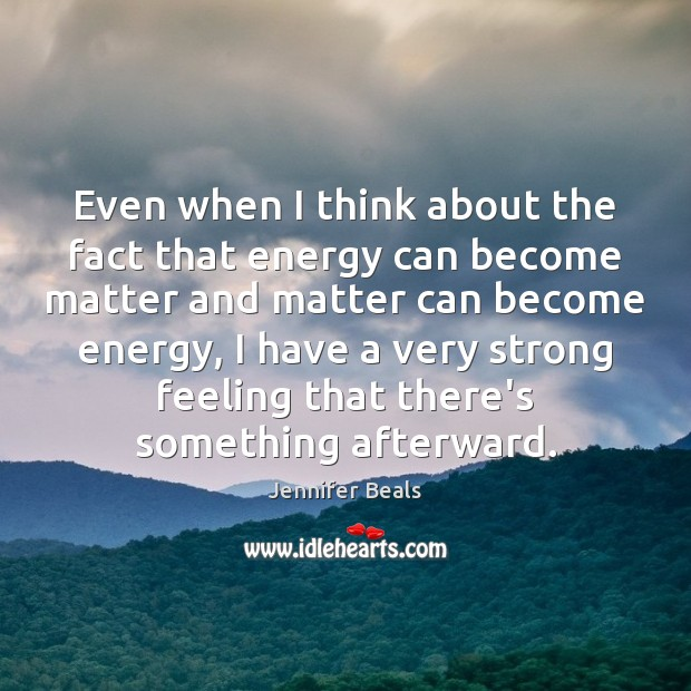 Even when I think about the fact that energy can become matter Jennifer Beals Picture Quote