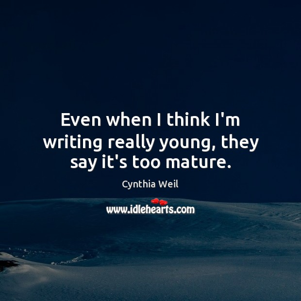 Even when I think I'm writing really young, they say it's too mature. Cynthia Weil Picture Quote