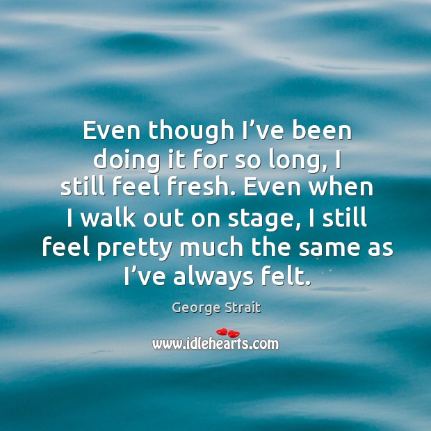 Even when I walk out on stage, I still feel pretty much the same as I've always felt. Image