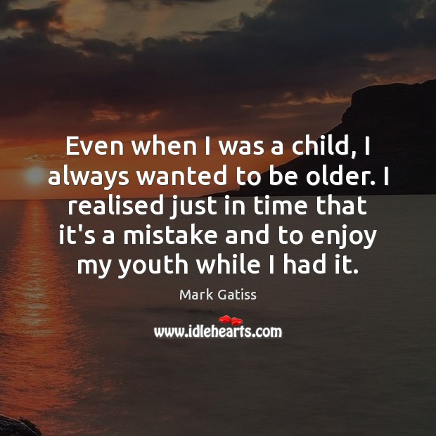 Image, Even when I was a child, I always wanted to be older.