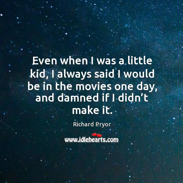 Even when I was a little kid, I always said I would be in the movies one day, and damned if I didn't make it. Image