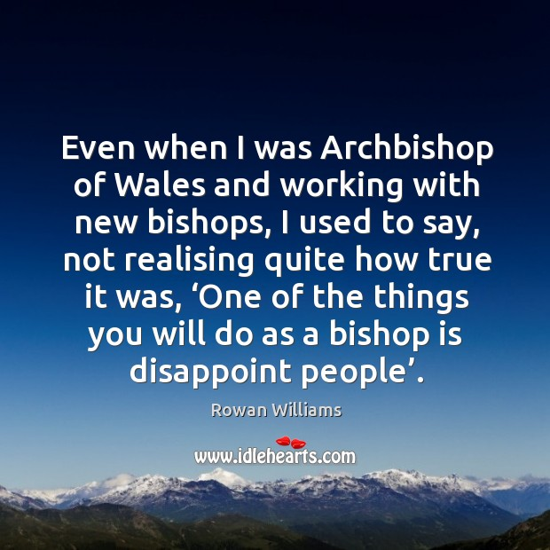 Even when I was archbishop of wales and working with new bishops, I used to say Image