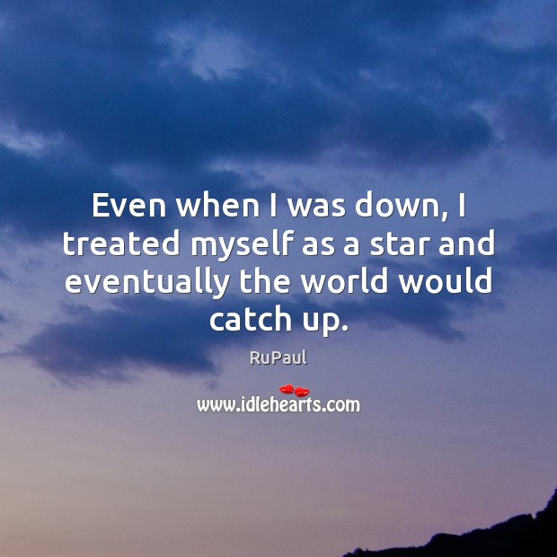 Even when I was down, I treated myself as a star and eventually the world would catch up. Image
