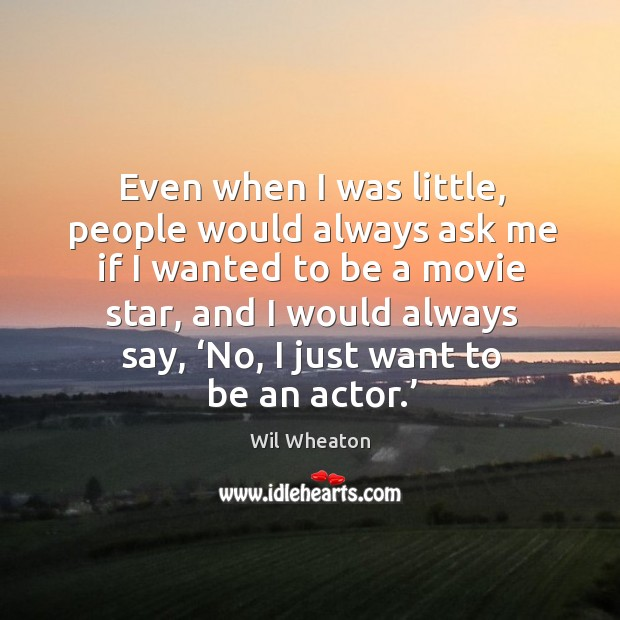 Even when I was little, people would always ask me if I wanted to be a movie star Wil Wheaton Picture Quote
