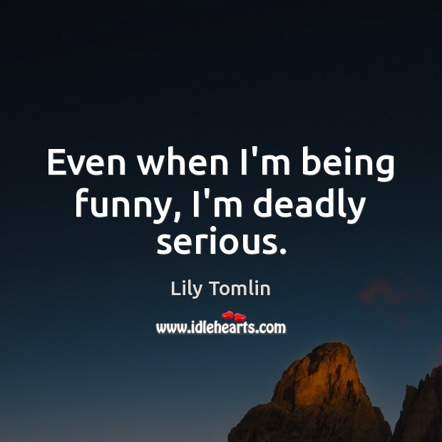 Image, Even when I'm being funny, I'm deadly serious.