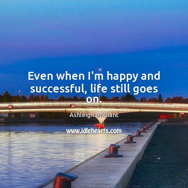 Even when I'm happy and successful, life still goes on. Image