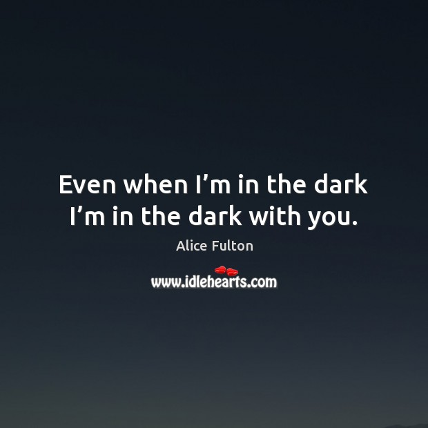 Image, Even when I'm in the dark I'm in the dark with you.