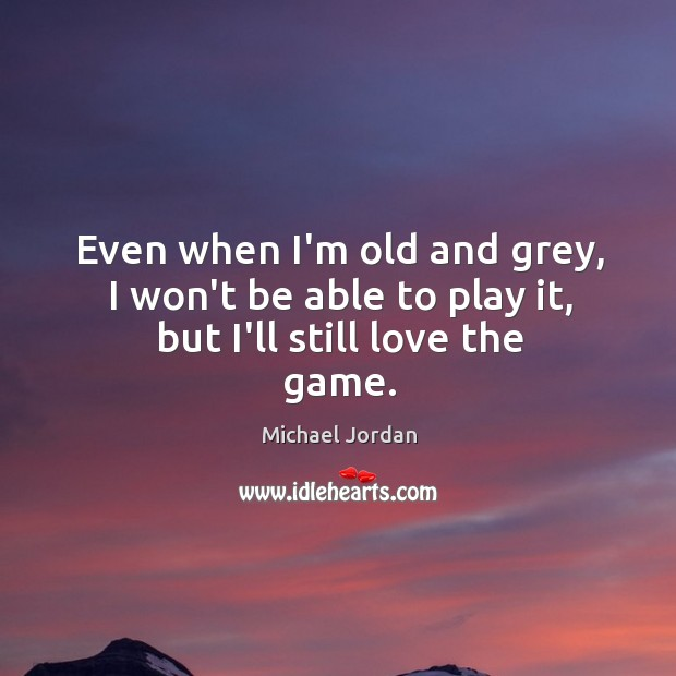 Even when I'm old and grey, I won't be able to play it, but I'll still love the game. Image