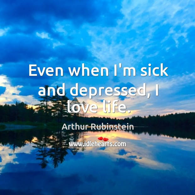 Even when I'm sick and depressed, I love life. Arthur Rubinstein Picture Quote