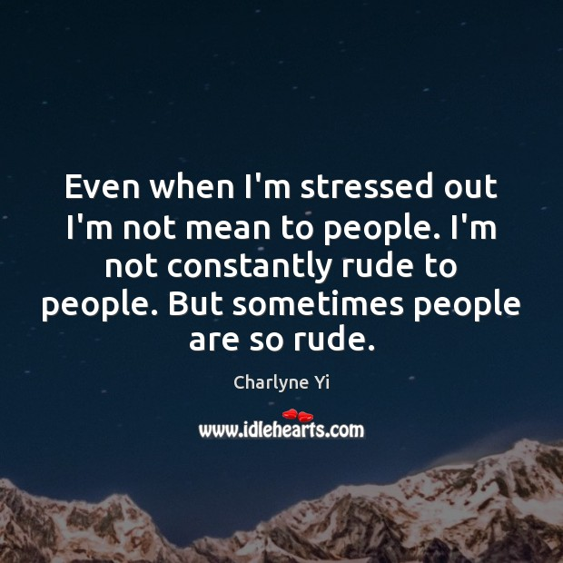 Even when I'm stressed out I'm not mean to people. I'm not Charlyne Yi Picture Quote