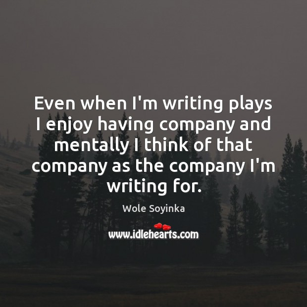 Even when I'm writing plays I enjoy having company and mentally I Wole Soyinka Picture Quote
