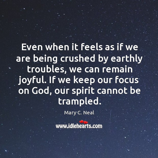 Even when it feels as if we are being crushed by earthly Mary C. Neal Picture Quote