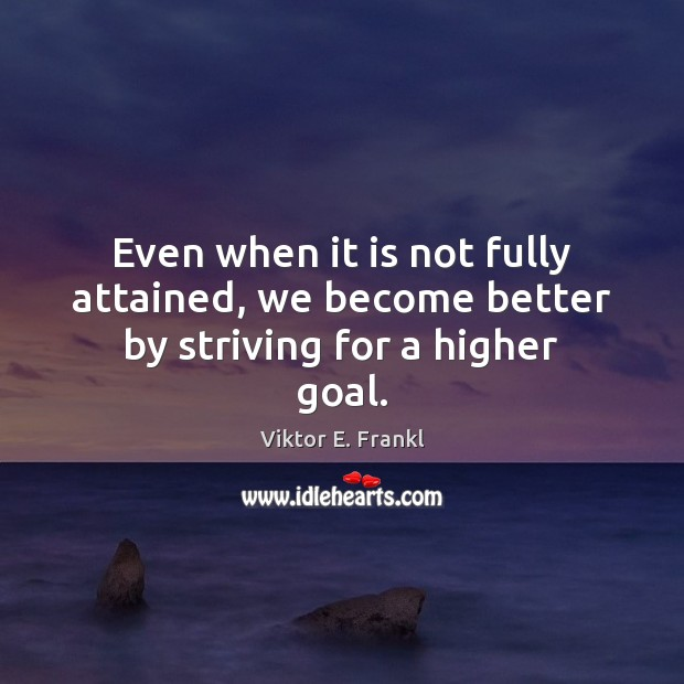 Even when it is not fully attained, we become better by striving for a higher goal. Viktor E. Frankl Picture Quote