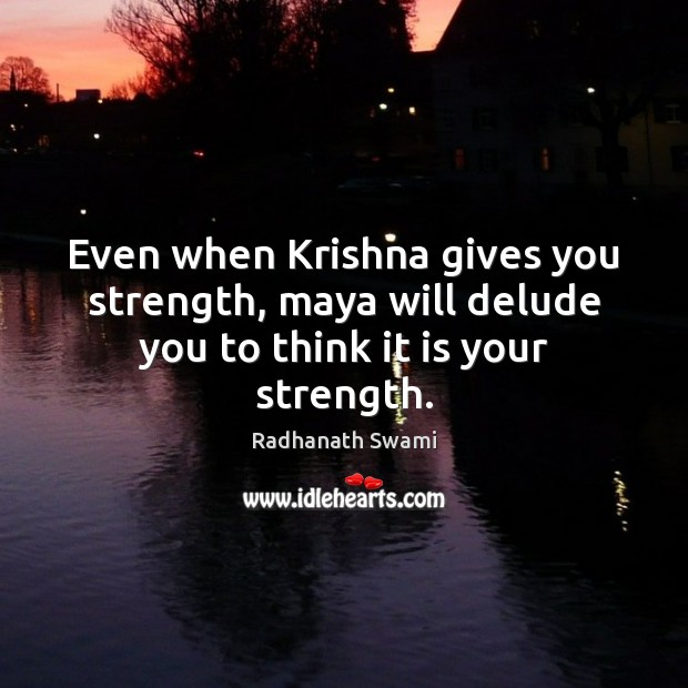 Even when Krishna gives you strength, maya will delude you to think it is your strength. Radhanath Swami Picture Quote