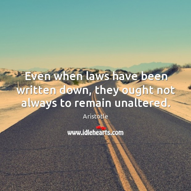 Image, Even when laws have been written down, they ought not always to remain unaltered.