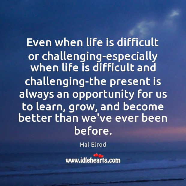 Even when life is difficult or challenging-especially when life is difficult and Hal Elrod Picture Quote