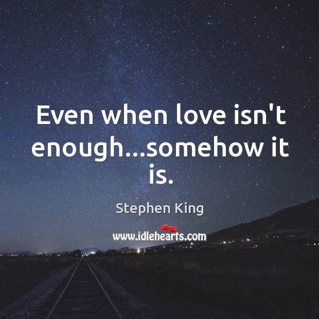 Even when love isn\'t enough...somehow it is.