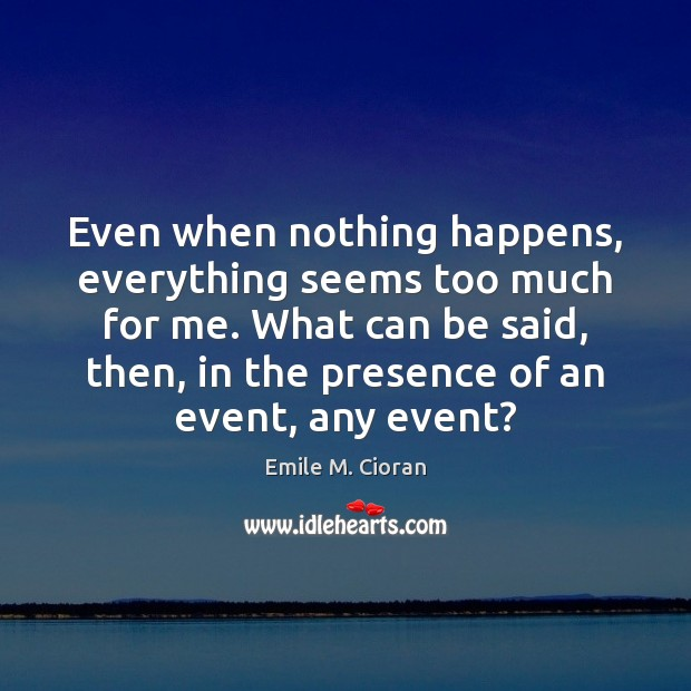 Even when nothing happens, everything seems too much for me. What can Emile M. Cioran Picture Quote