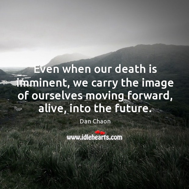Image, Even when our death is imminent, we carry the image of ourselves