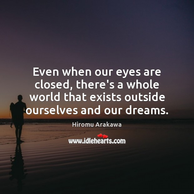 Even when our eyes are closed, there's a whole world that exists Hiromu Arakawa Picture Quote