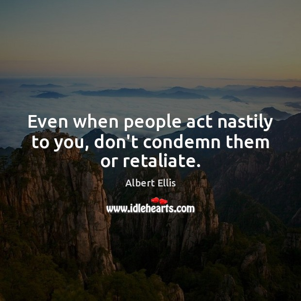 Image, Even when people act nastily to you, don't condemn them or retaliate.