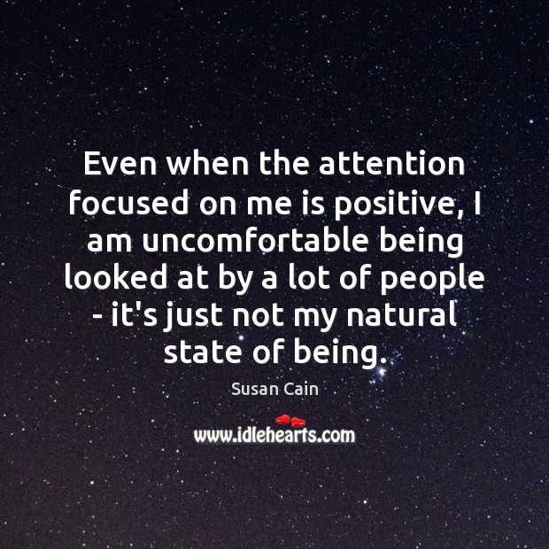 Even when the attention focused on me is positive, I am uncomfortable Susan Cain Picture Quote